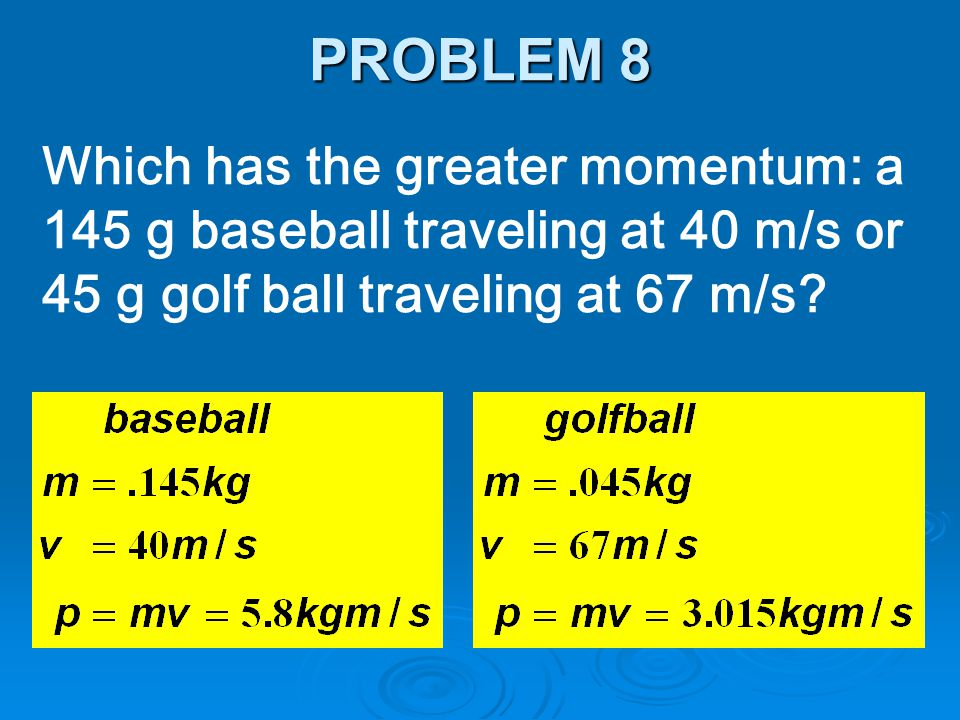 Which has the greater momentum: a 145 g baseball traveling at 40 m/s or 45 g golf ball traveling at 67 m/s? PROBLEM 8