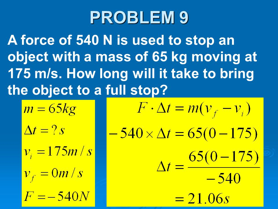 A force of 540 N is used to stop an object with a mass of 65 kg moving at 175 m/s. How long will it take to bring the object to a full stop? PROBLEM 9