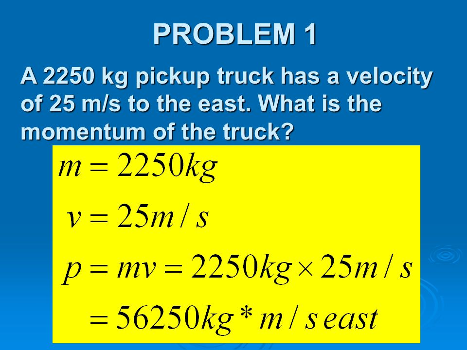 PROBLEM 1 A 2250 kg pickup truck has a velocity of 25 m/s to the east. What is the momentum of the truck?