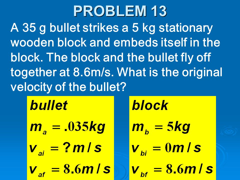A 35 g bullet strikes a 5 kg stationary wooden block and embeds itself in the block. The block and the bullet fly off together at 8.6m/s. What is the
