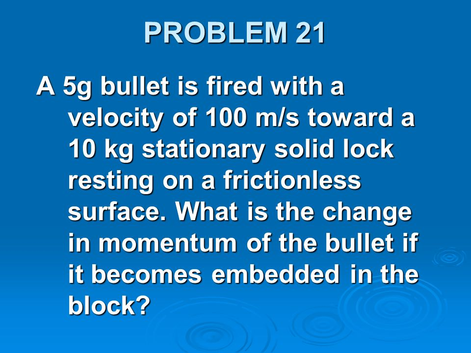 PROBLEM 21 A 5g bullet is fired with a velocity of 100 m/s toward a 10 kg stationary solid lock resting on a frictionless surface. What is the change