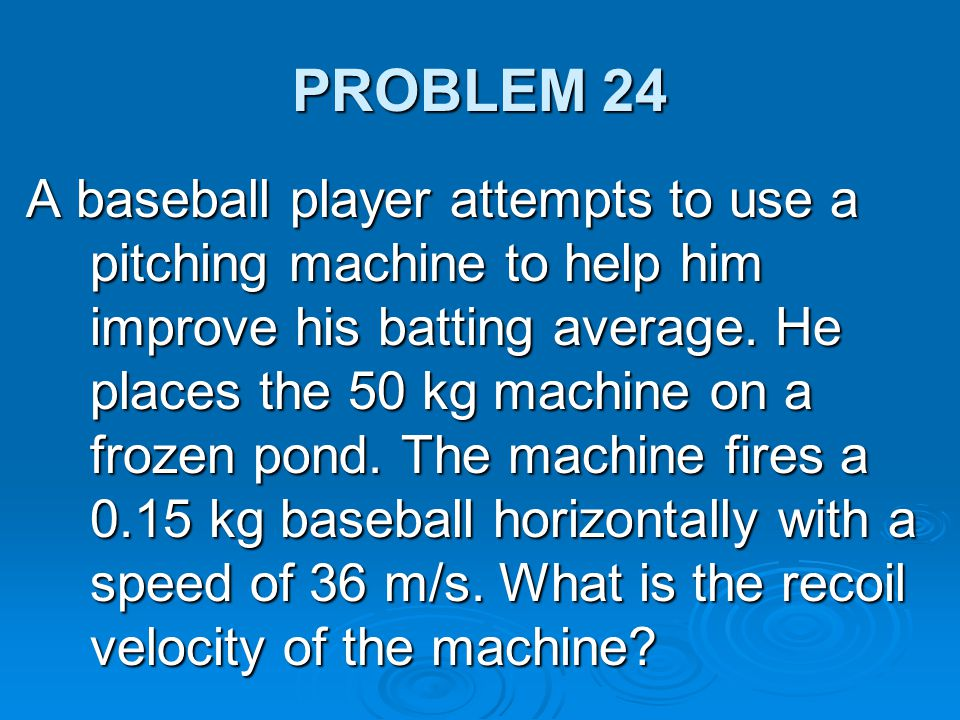 PROBLEM 24 A baseball player attempts to use a pitching machine to help him improve his batting average. He places the 50 kg machine on a frozen pond.