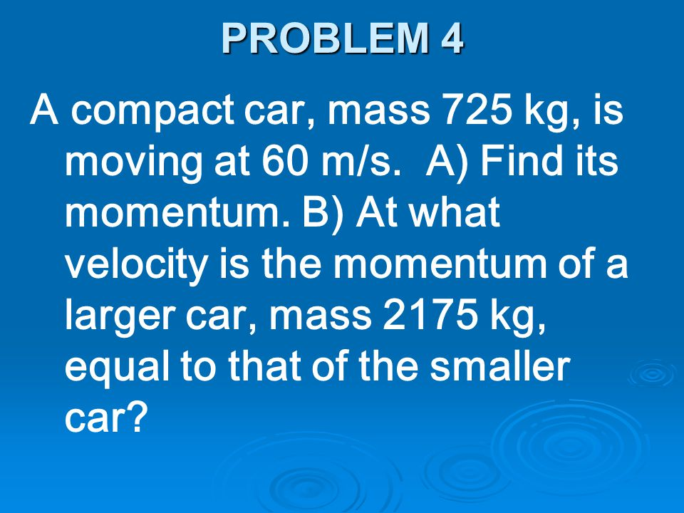 A compact car, mass 725 kg, is moving at 60 m/s. A) Find its momentum. B) At what velocity is the momentum of a larger car, mass 2175 kg, equal to tha