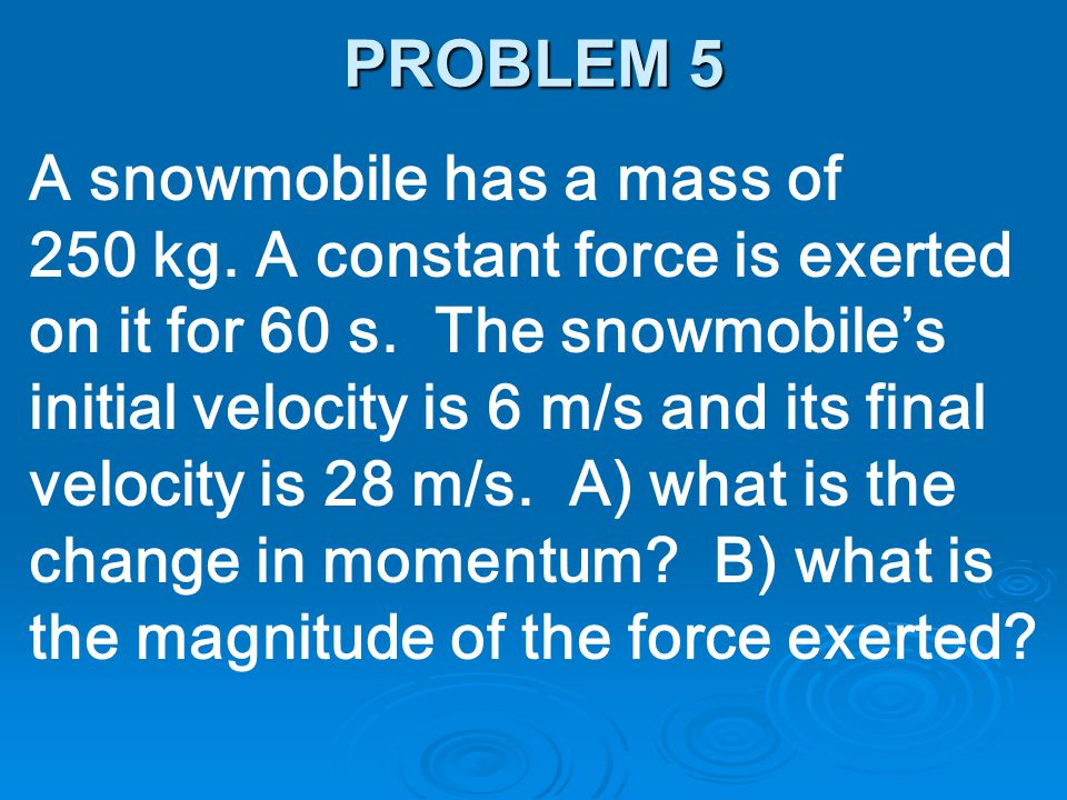 A snowmobile has a mass of 250 kg. A constant force is exerted on it for 60 s. The snowmobile's initial velocity is 6 m/s and its final velocity is 28
