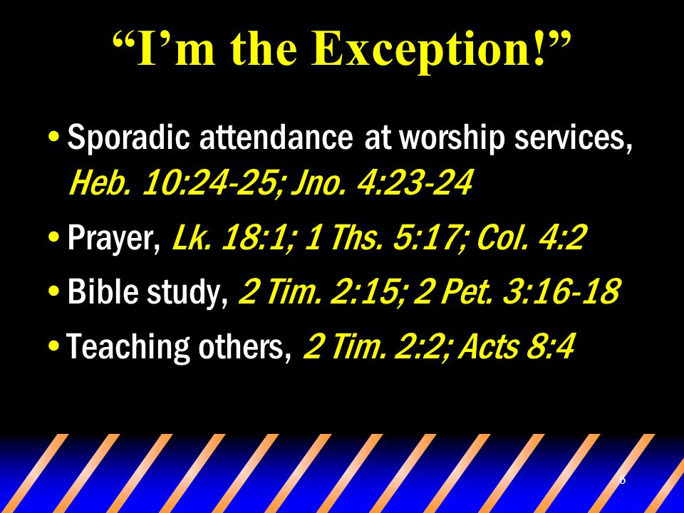 6 I'm the Exception! Sporadic attendance at worship services, Heb.