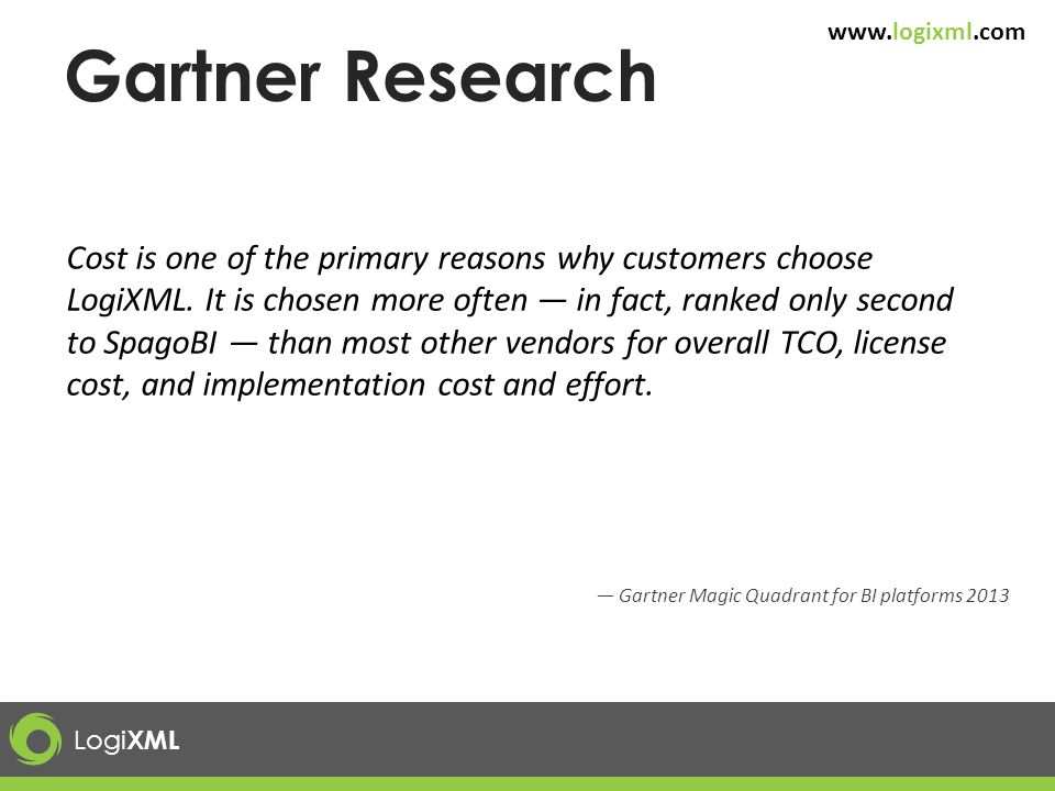 Logi XML www.logixml.com Gartner Research Cost is one of the primary reasons why customers choose LogiXML. It is chosen more often — in fact, ranked o