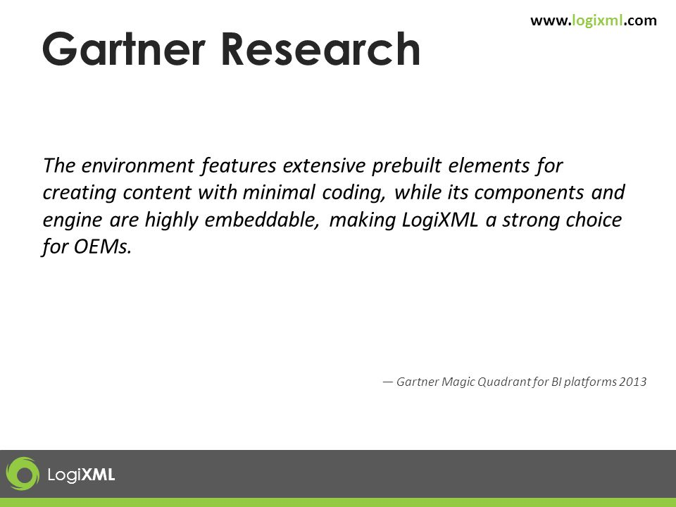 Logi XML www.logixml.com Gartner Research The environment features extensive prebuilt elements for creating content with minimal coding, while its com