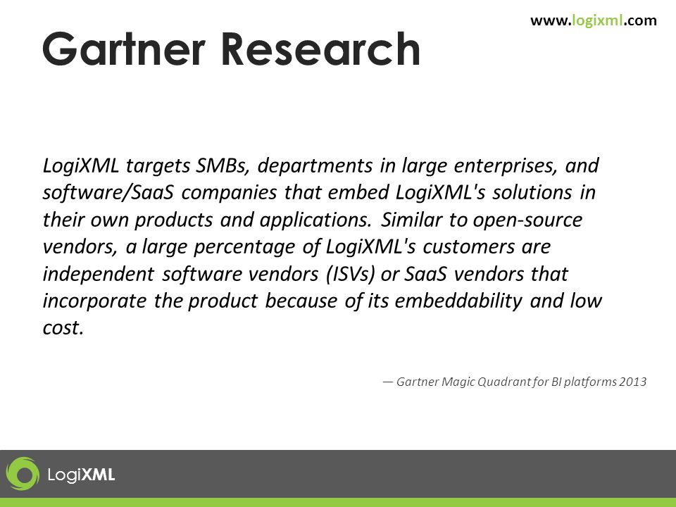 Logi XML www.logixml.com Gartner Research LogiXML targets SMBs, departments in large enterprises, and software/SaaS companies that embed LogiXML's sol
