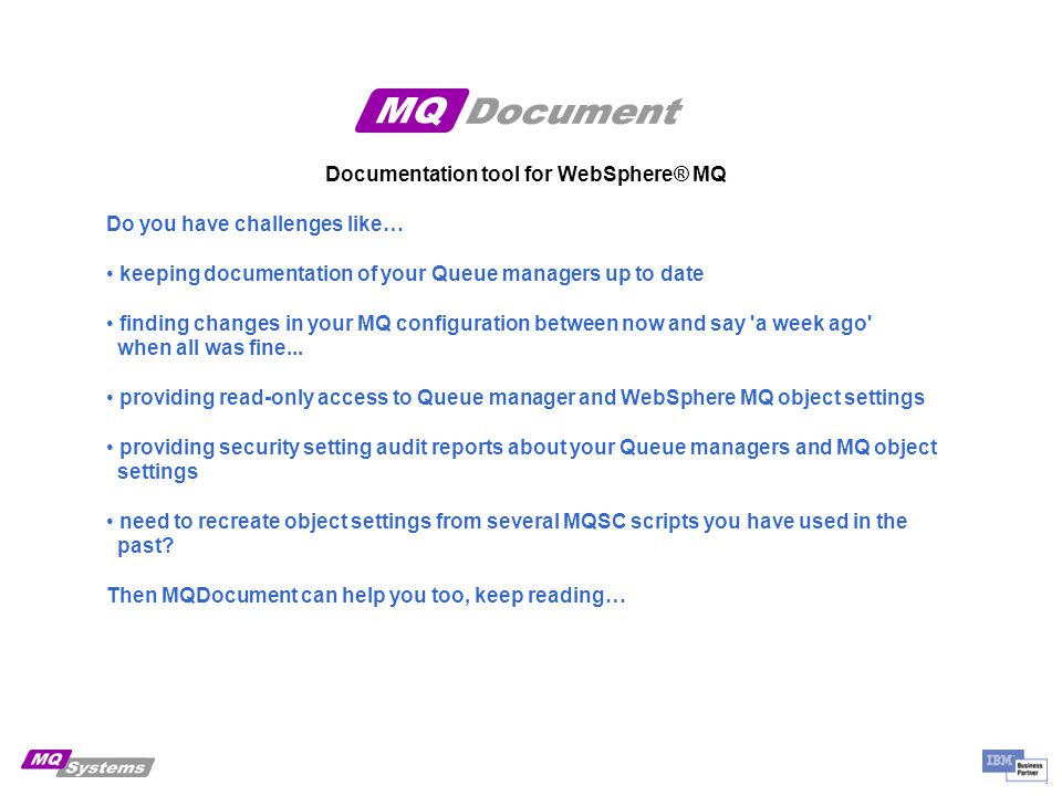 Documentation tool for WebSphere® MQ Do you have challenges like… keeping documentation of your Queue managers up to date finding changes in your MQ configuration between now and say a week ago when all was fine...