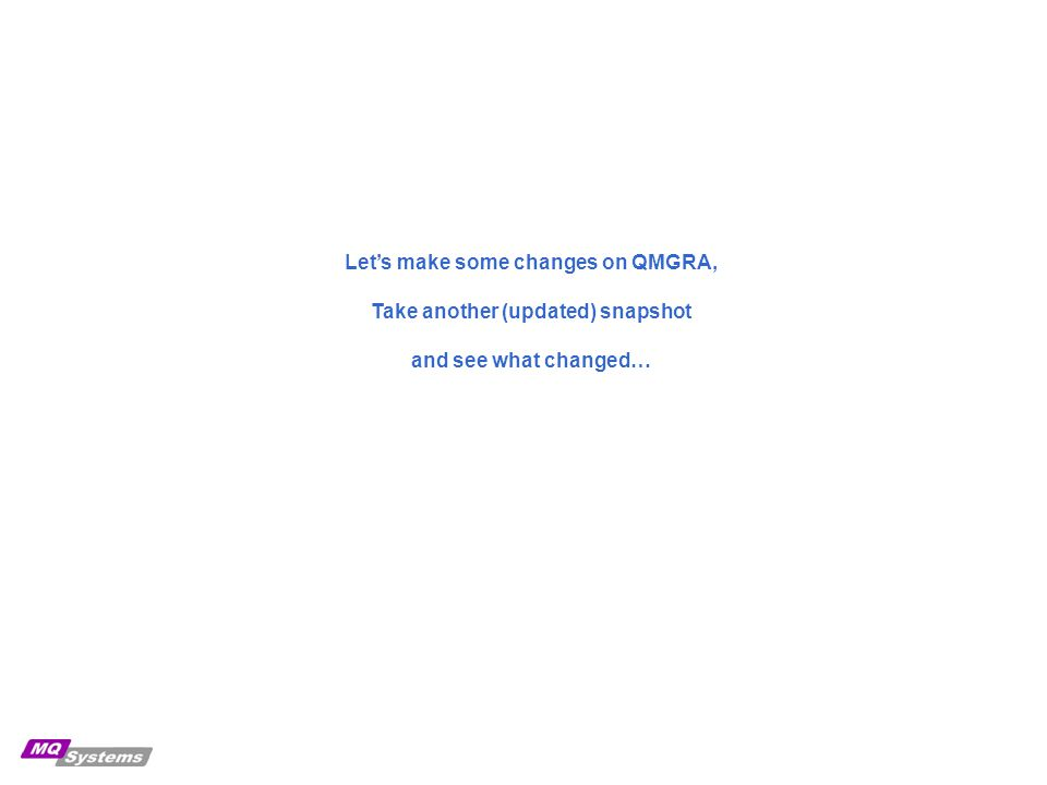 Let's make some changes on QMGRA, Take another (updated) snapshot and see what changed…