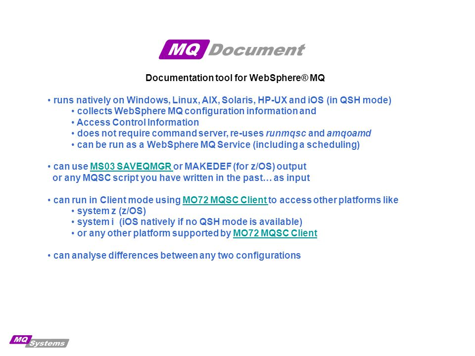 Documentation tool for WebSphere® MQ adds browser based configuration viewing uses open standards like XML and XSL, so you can easily change the look and feel to match your (corporate) needs using any XSLT engine you can produce HTML, which can be edited with (for example) MS Word, making it easy to incorporate the generated configuration tables into your documentation allows you to audit your WebSphere® MQ environment, by making the information available in non-technical formats (unlike MQSC and dspmqaut) allows you to merge files from different Queue managers, creating a single configuration document