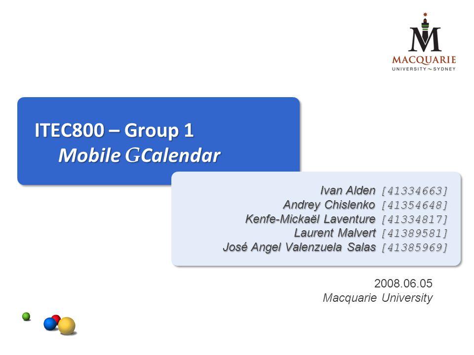 ITEC800 – Group 1 Mobile G Calendar Ivan Alden [41334663] Andrey Chislenko [41354648] Kenfe-Mickaël Laventure [41334817] Laurent Malvert [41389581] José Angel Valenzuela Salas [41385969] 2008.06.05 Macquarie University