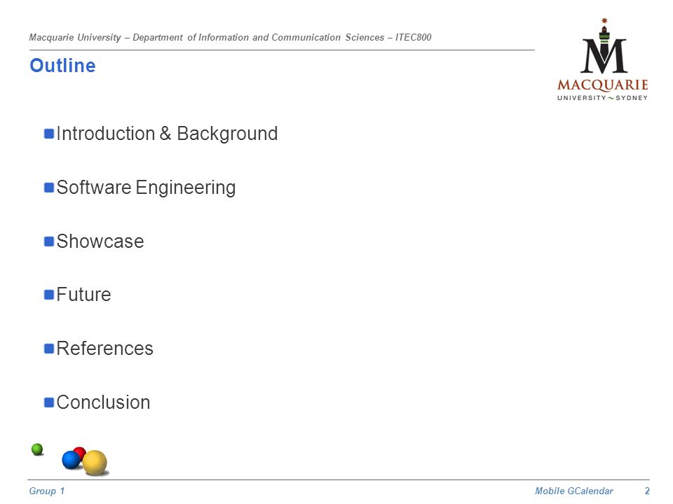 Mobile GCalendar Group 1 Macquarie University – Department of Information and Communication Sciences – ITEC800 Outline Introduction & Background Software Engineering Showcase Future References Conclusion 3