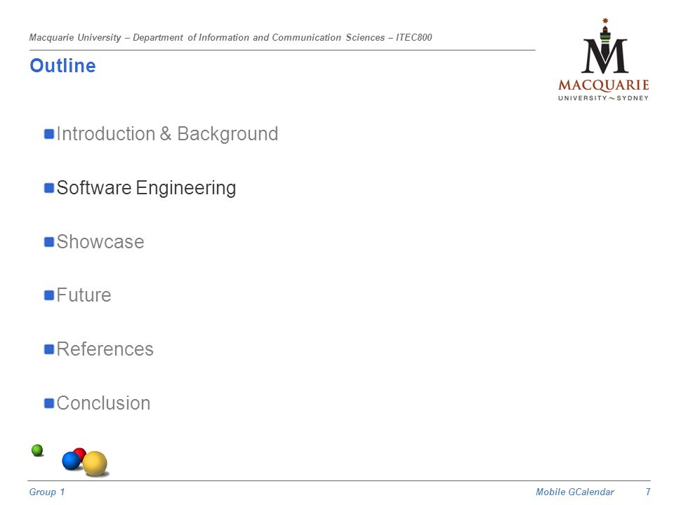 Mobile GCalendar Group 1 Macquarie University – Department of Information and Communication Sciences – ITEC800 Outline Introduction & Background Software Engineering Showcase Future References Conclusion 18
