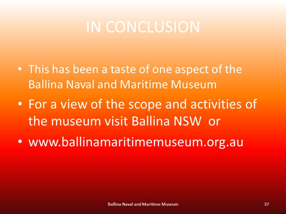IN CONCLUSION This has been a taste of one aspect of the Ballina Naval and Maritime Museum For a view of the scope and activities of the museum visit Ballina NSW or   Ballina Naval and Maritime Museum37