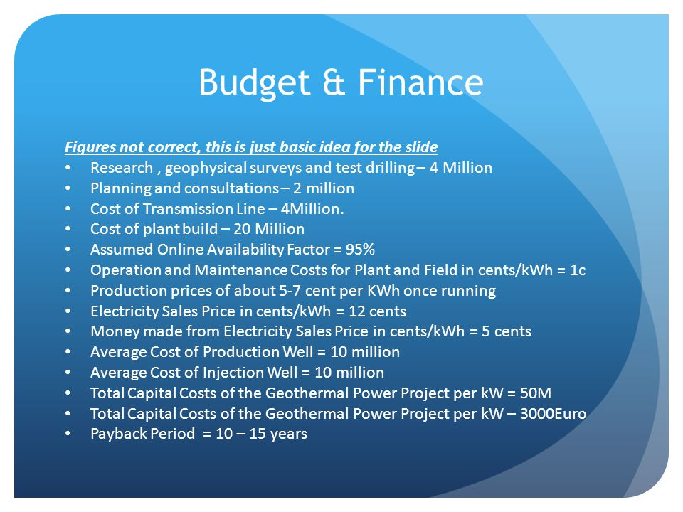Budget & Finance Figures not correct, this is just basic idea for the slide Research, geophysical surveys and test drilling – 4 Million Planning and consultations – 2 million Cost of Transmission Line – 4Million.