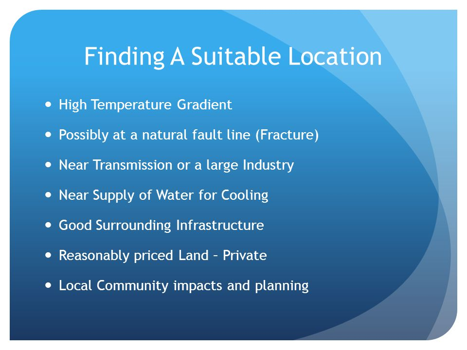 Finding A Suitable Location High Temperature Gradient Possibly at a natural fault line (Fracture) Near Transmission or a large Industry Near Supply of Water for Cooling Good Surrounding Infrastructure Reasonably priced Land – Private Local Community impacts and planning