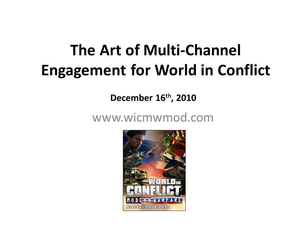 The Art of Multi-Channel Engagement for World in Conflict December 16 th, 2010 www.wicmwmod.com