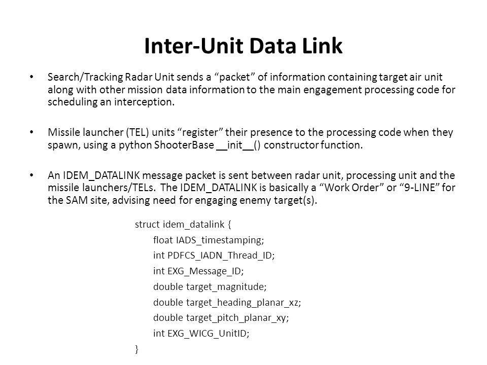 Inter-Unit Data Link struct idem_datalink { float IADS_timestamping; int PDFCS_IADN_Thread_ID; int EXG_Message_ID; double target_magnitude; double target_heading_planar_xz; double target_pitch_planar_xy; int EXG_WICG_UnitID; } Search/Tracking Radar Unit sends a packet of information containing target air unit along with other mission data information to the main engagement processing code for scheduling an interception.