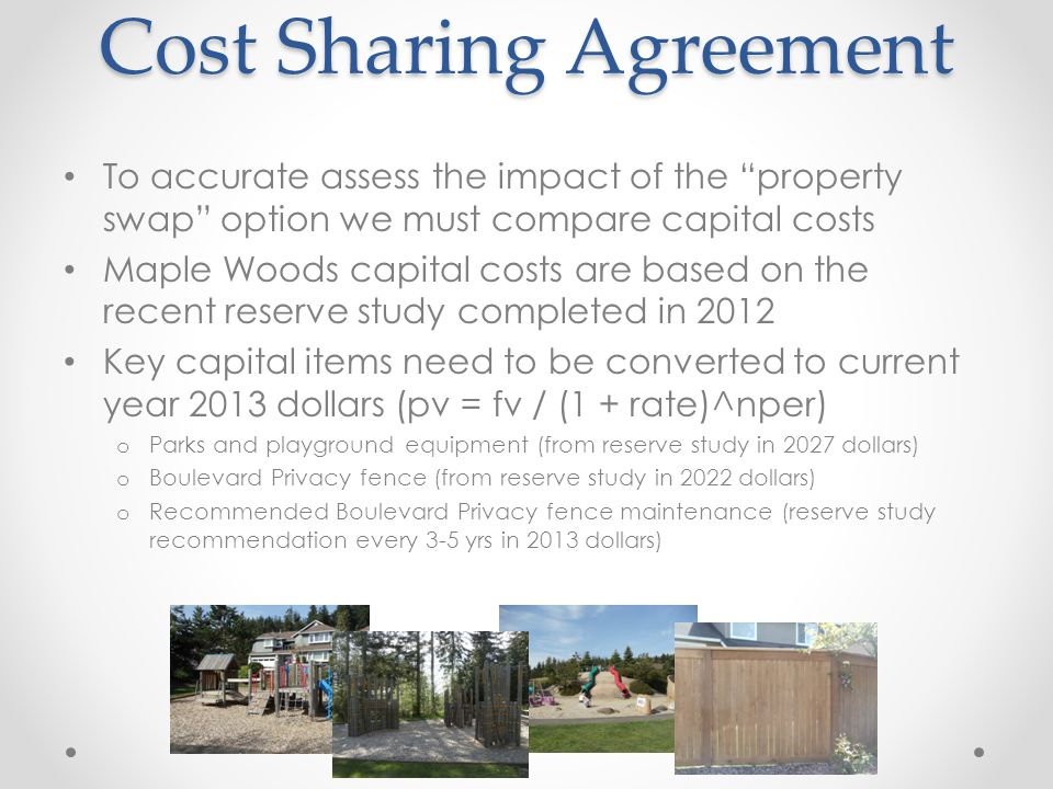 Cost Sharing Agreement Cost Sharing Agreement To accurate assess the impact of the property swap option we must compare capital costs Maple Woods capital costs are based on the recent reserve study completed in 2012 Key capital items need to be converted to current year 2013 dollars (pv = fv / (1 + rate)^nper) o Parks and playground equipment (from reserve study in 2027 dollars) o Boulevard Privacy fence (from reserve study in 2022 dollars) o Recommended Boulevard Privacy fence maintenance (reserve study recommendation every 3-5 yrs in 2013 dollars)