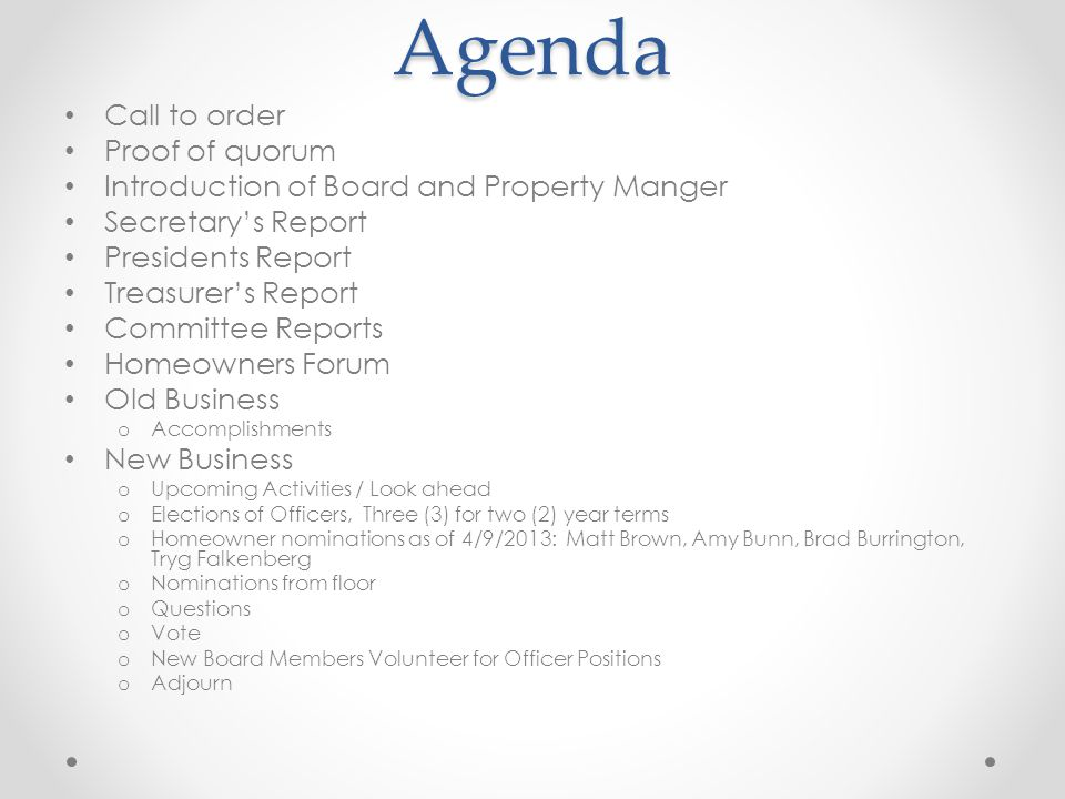 Agenda Call to order Proof of quorum Introduction of Board and Property Manger Secretary's Report Presidents Report Treasurer's Report Committee Reports Homeowners Forum Old Business o Accomplishments New Business o Upcoming Activities / Look ahead o Elections of Officers, Three (3) for two (2) year terms o Homeowner nominations as of 4/9/2013: Matt Brown, Amy Bunn, Brad Burrington, Tryg Falkenberg o Nominations from floor o Questions o Vote o New Board Members Volunteer for Officer Positions o Adjourn