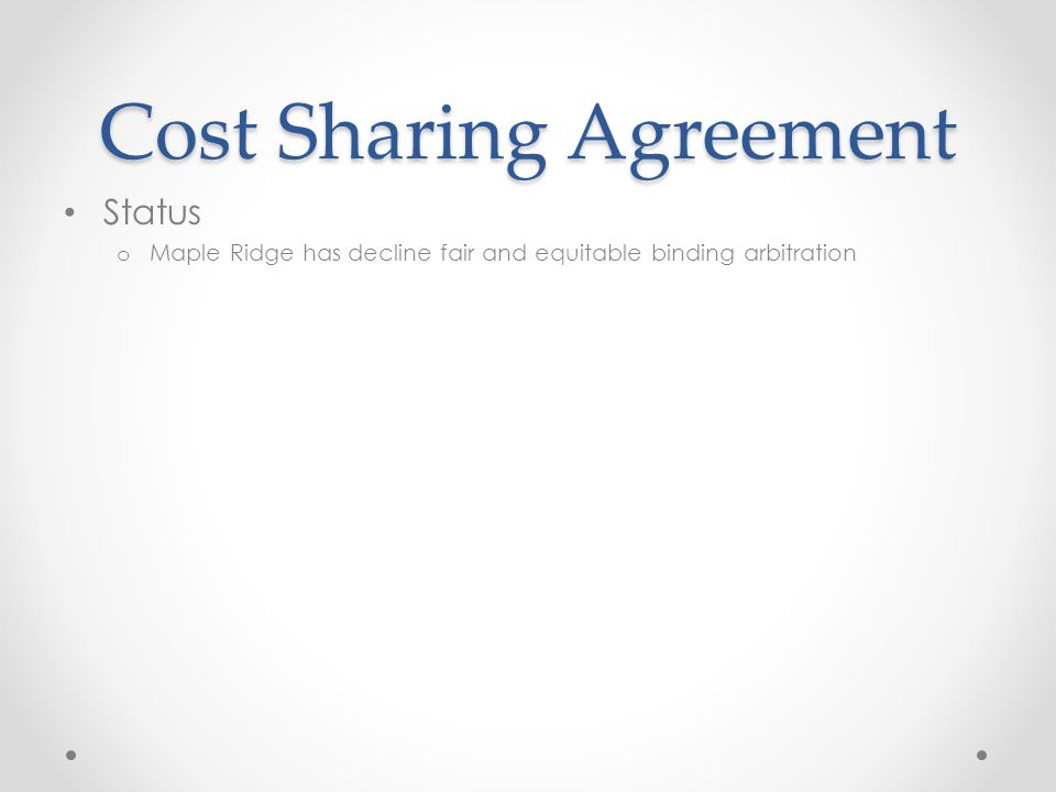 Cost Sharing Agreement Status o Maple Ridge has decline fair and equitable binding arbitration