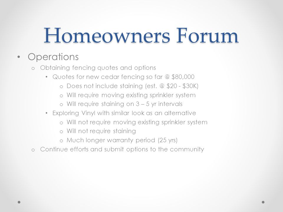 Homeowners Forum Operations o Obtaining fencing quotes and options Quotes for new cedar fencing so $80,000 o Does not include staining (est.
