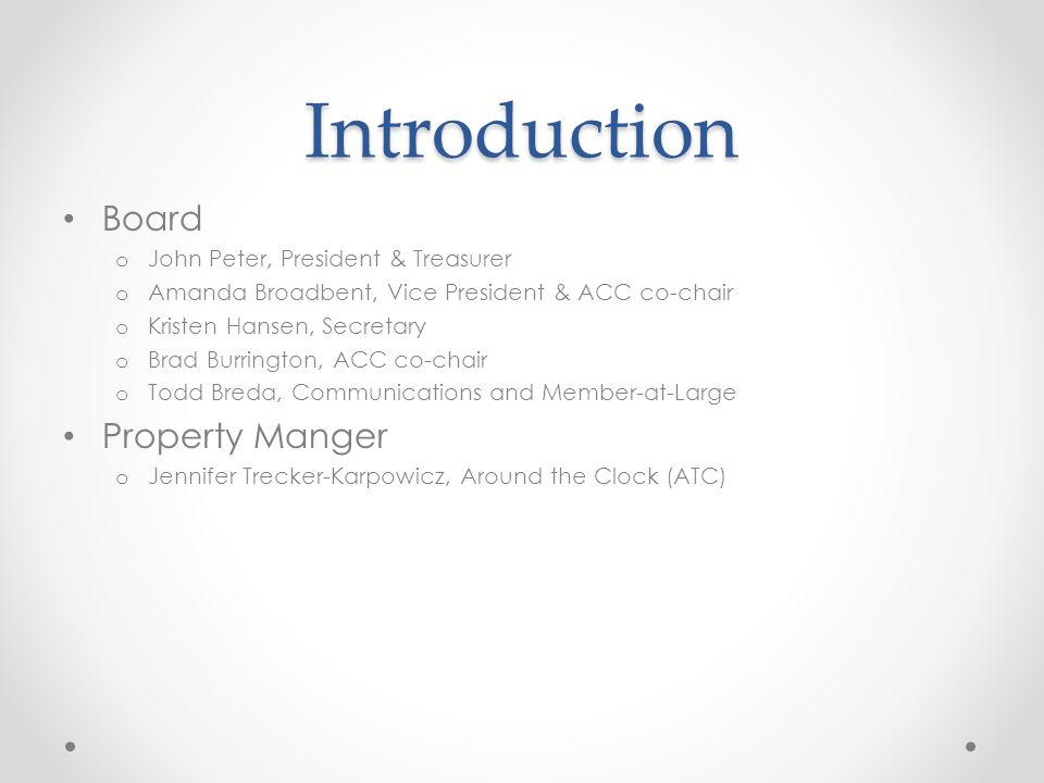 Introduction Board o John Peter, President & Treasurer o Amanda Broadbent, Vice President & ACC co-chair o Kristen Hansen, Secretary o Brad Burrington, ACC co-chair o Todd Breda, Communications and Member-at-Large Property Manger o Jennifer Trecker-Karpowicz, Around the Clock (ATC)