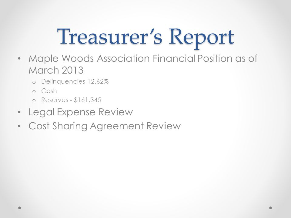 Treasurer's Report Maple Woods Association Financial Position as of March 2013 o Delinquencies 12.62% o Cash o Reserves - $161,345 Legal Expense Review Cost Sharing Agreement Review