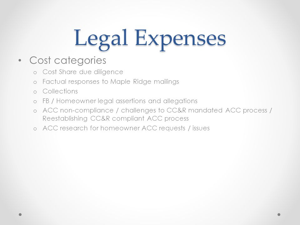 Legal Expenses Cost categories o Cost Share due diligence o Factual responses to Maple Ridge mailings o Collections o FB / Homeowner legal assertions and allegations o ACC non-compliance / challenges to CC&R mandated ACC process / Reestablishing CC&R compliant ACC process o ACC research for homeowner ACC requests / issues