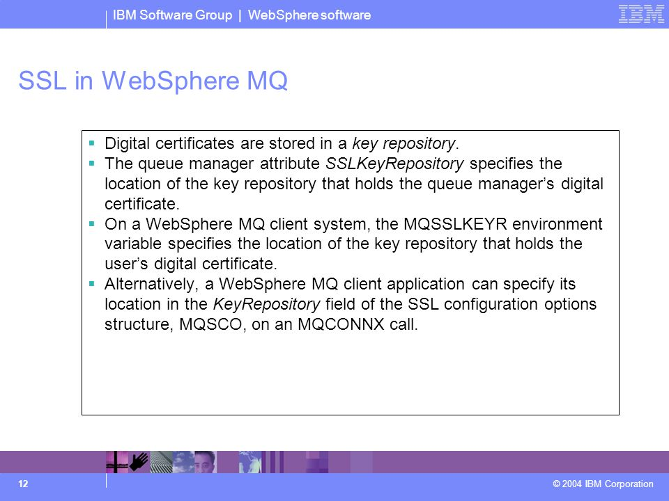 IBM Software Group | WebSphere software © 2004 IBM Corporation 12 SSL in WebSphere MQ  Digital certificates are stored in a key repository.