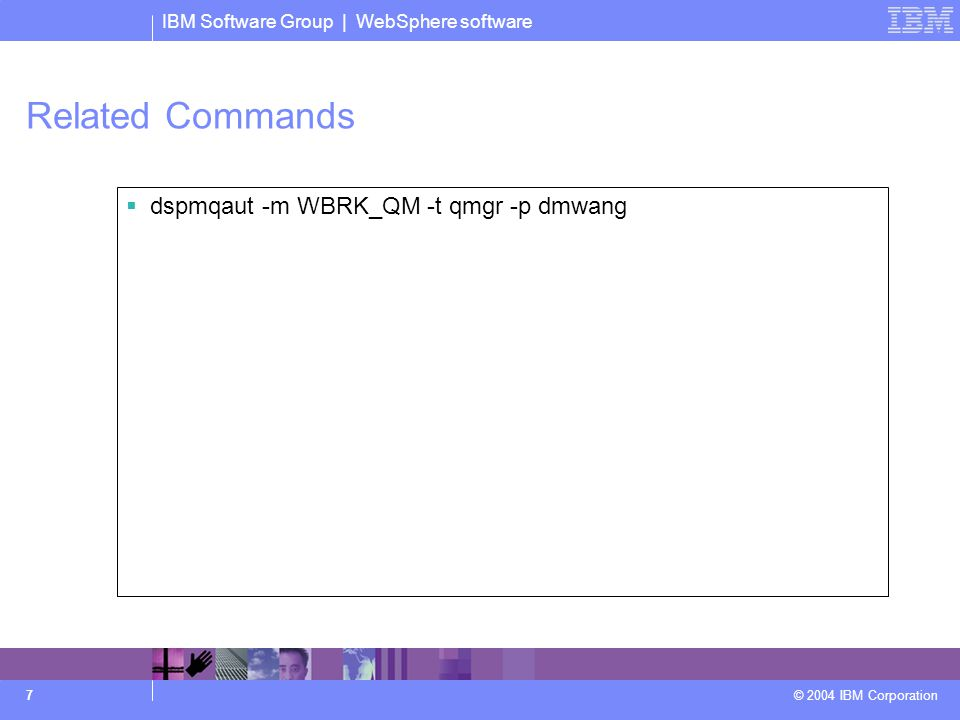 IBM Software Group | WebSphere software © 2004 IBM Corporation 7 Related Commands  dspmqaut -m WBRK_QM -t qmgr -p dmwang