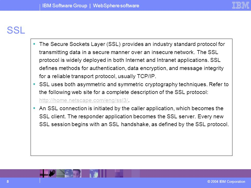 IBM Software Group | WebSphere software © 2004 IBM Corporation 8 SSL  The Secure Sockets Layer (SSL) provides an industry standard protocol for transmitting data in a secure manner over an insecure network.