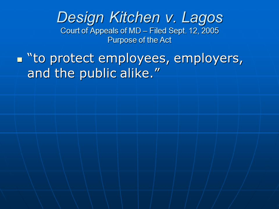 "Design Kitchen v. Lagos Court of Appeals of MD – Filed Sept. 12, 2005 Purpose of the Act ""to protect employees, employers, and the public alike."" ""to"