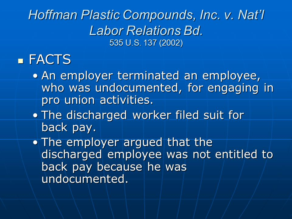 Hoffman Plastic Compounds, Inc. v. Nat'l Labor Relations Bd. 535 U.S. 137 (2002) FACTS FACTS An employer terminated an employee, who was undocumented,