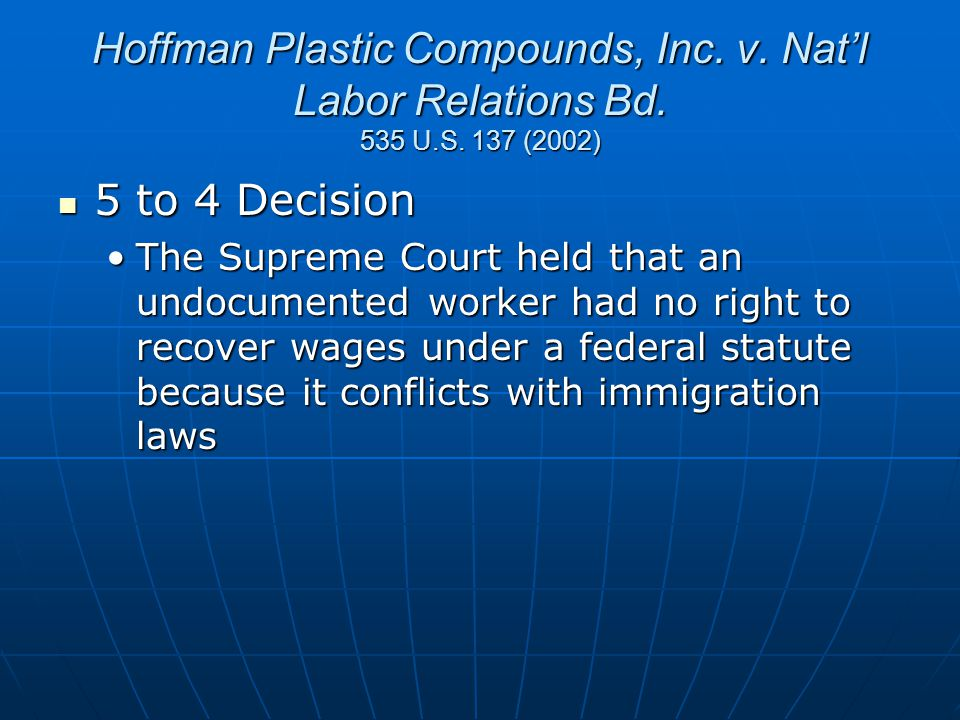 Hoffman Plastic Compounds, Inc. v. Nat'l Labor Relations Bd. 535 U.S. 137 (2002) 5 to 4 Decision 5 to 4 Decision The Supreme Court held that an undocu