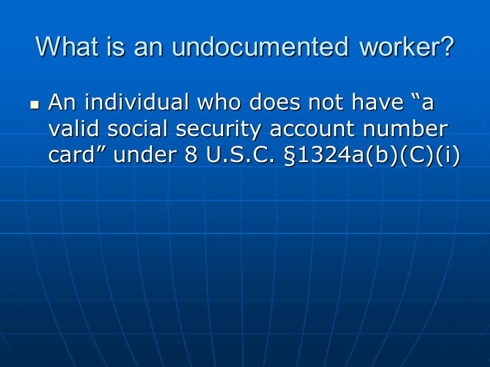 "What is an undocumented worker? An individual who does not have ""a valid social security account number card"" under 8 U.S.C. §1324a(b)(C)(i) An indivi"