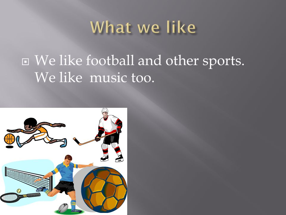  We like football and other sports. We like music too.