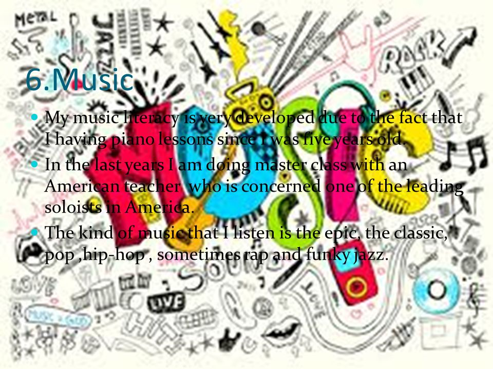 6.Music My music literacy is very developed due to the fact that I having piano lessons since I was five years old.