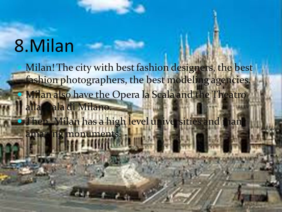 8.Milan Milan! The city with best fashion designers, the best fashion photographers, the best modeling agencies. Milan also have the Opera la Scala an