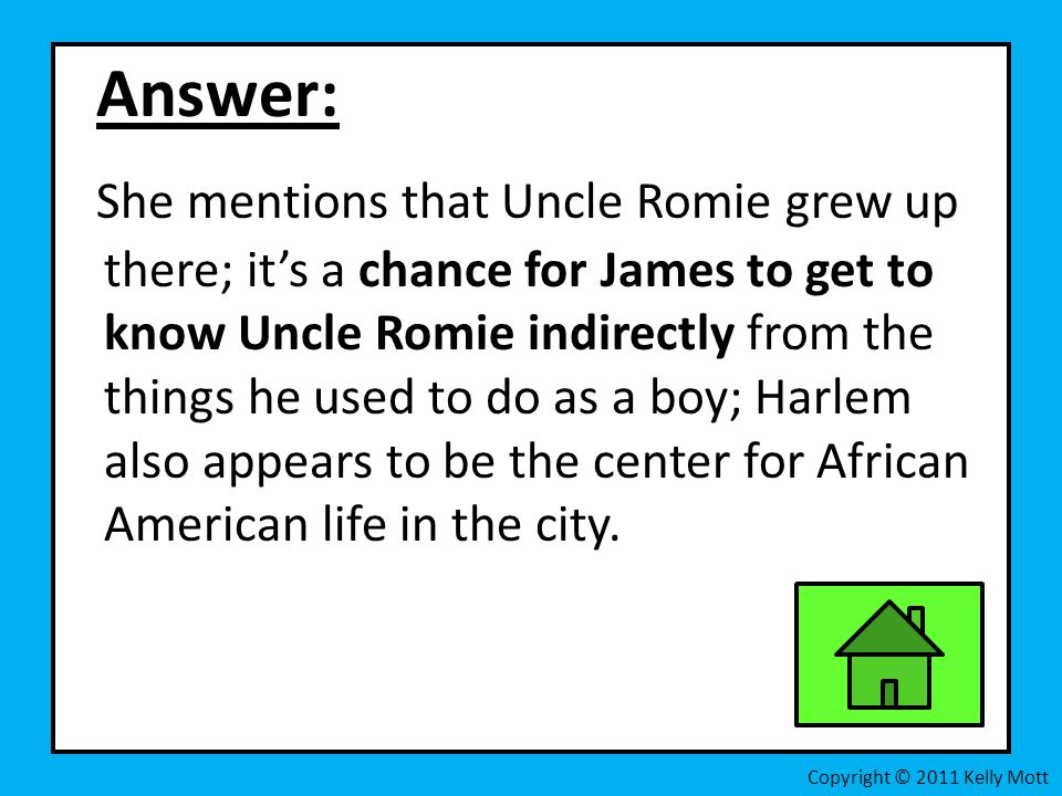 Answer: She mentions that Uncle Romie grew up there; it's a chance for James to get to know Uncle Romie indirectly from the things he used to do as a