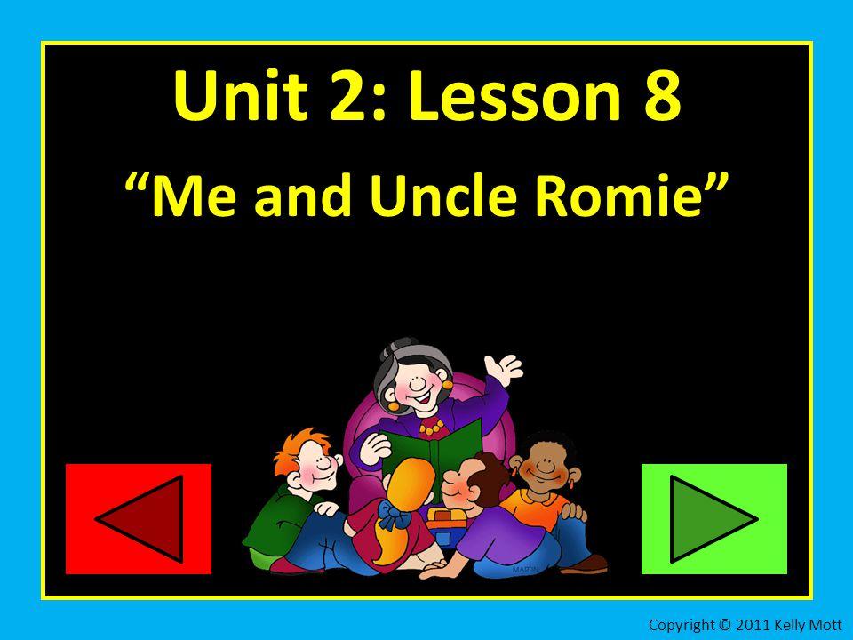 "Unit 2: Lesson 8 ""Me and Uncle Romie"" Copyright © 2011 Kelly Mott"