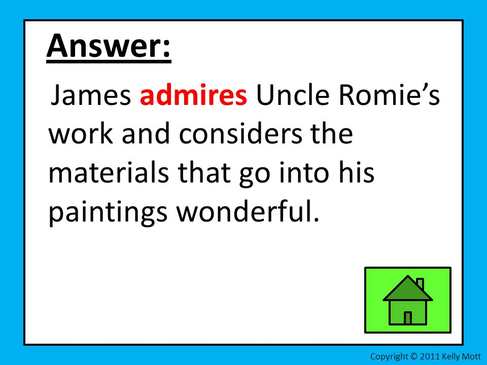 Answer: James admires Uncle Romie's work and considers the materials that go into his paintings wonderful. Copyright © 2011 Kelly Mott