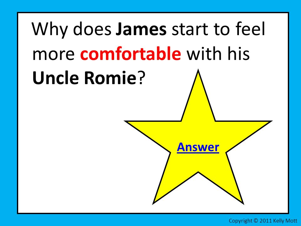 Why does James start to feel more comfortable with his Uncle Romie? Copyright © 2011 Kelly Mott Answer