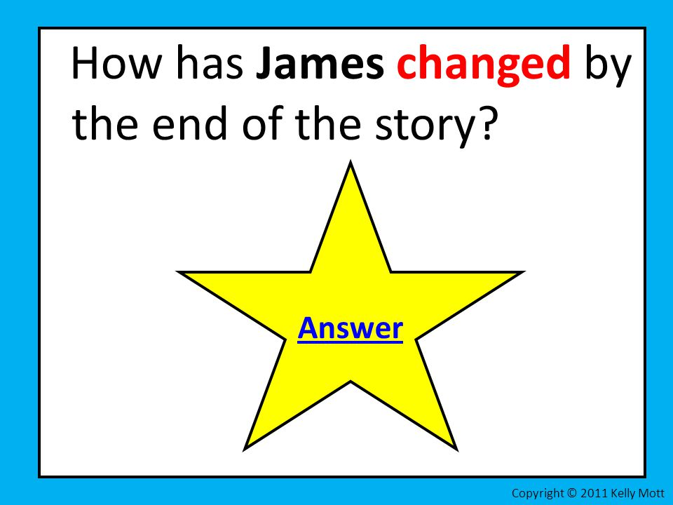 How has James changed by the end of the story? Copyright © 2011 Kelly Mott Answer