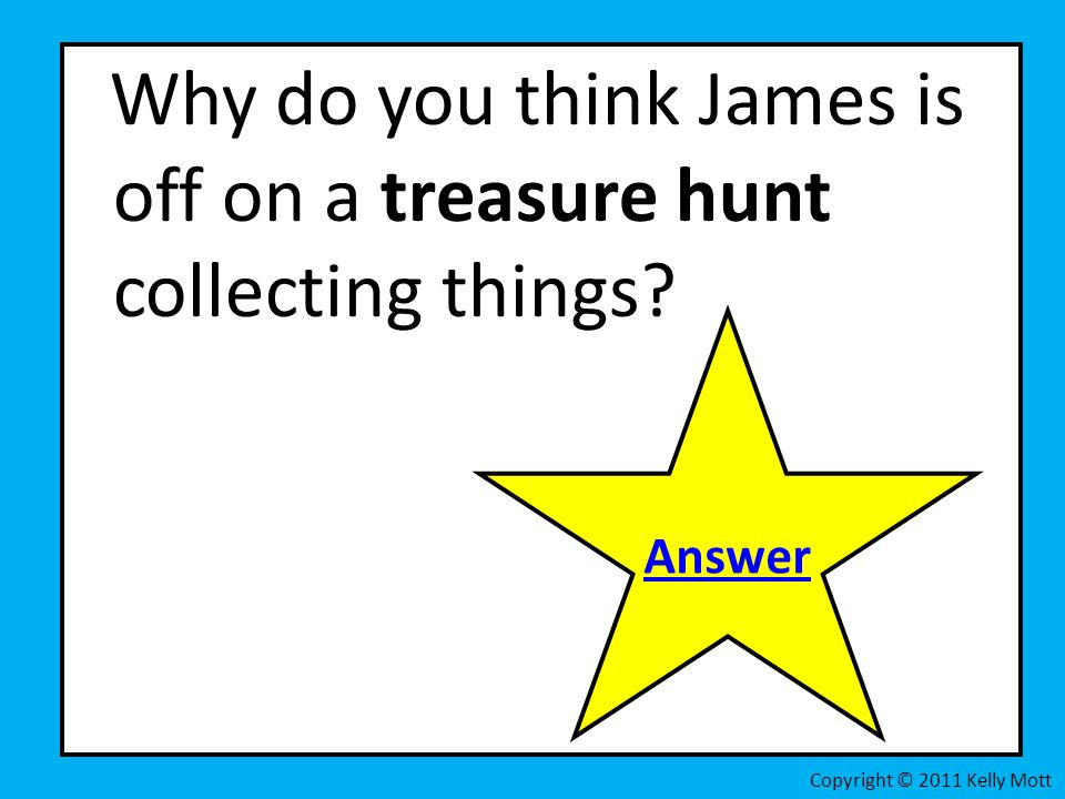 Why do you think James is off on a treasure hunt collecting things? Copyright © 2011 Kelly Mott Answer