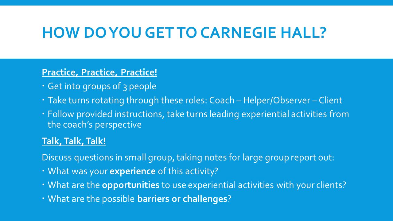 HOW DO YOU GET TO CARNEGIE HALL? Practice, Practice, Practice!  Get into groups of 3 people  Take turns rotating through these roles: Coach – Helper