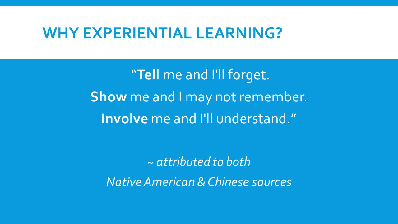 "WHY EXPERIENTIAL LEARNING? ""Tell me and I'll forget. Show me and I may not remember. Involve me and I'll understand."" ~ attributed to both Native Amer"