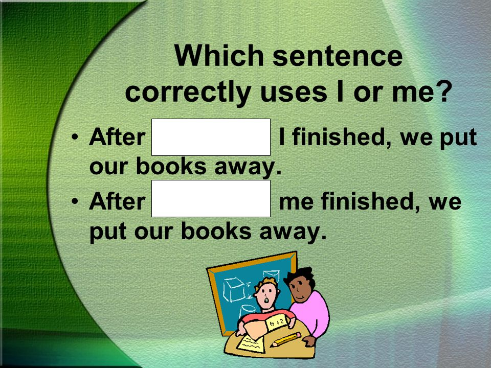 Which sentence correctly uses I or me They wanted help from Ted and me.