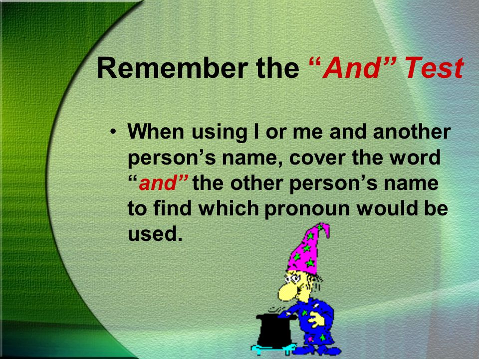 Remember: If the pronoun appears in the predicate part of the sentence, use me.